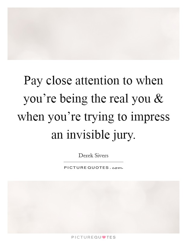 Pay close attention to when you're being the real you and when you're trying to impress an invisible jury Picture Quote #1