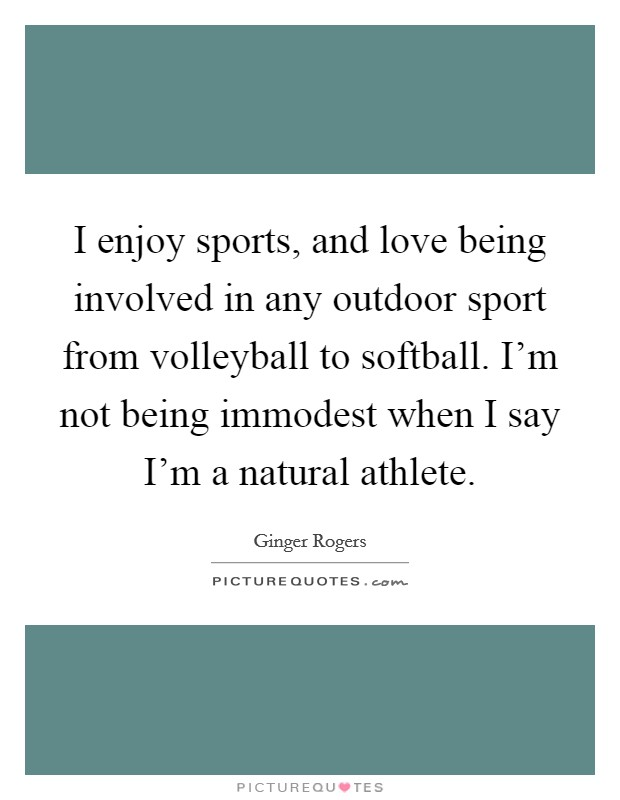 I enjoy sports, and love being involved in any outdoor sport from volleyball to softball. I'm not being immodest when I say I'm a natural athlete Picture Quote #1