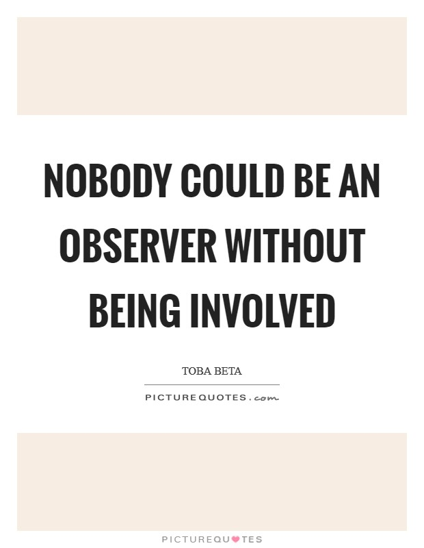 Nobody could be an observer without being involved Picture Quote #1