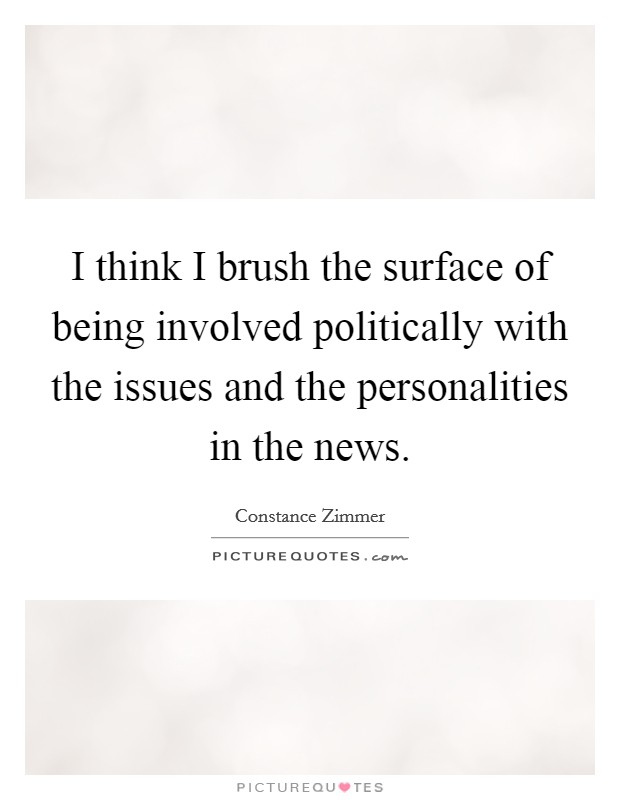 I think I brush the surface of being involved politically with the issues and the personalities in the news Picture Quote #1