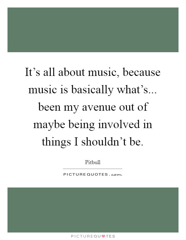 It's all about music, because music is basically what's... been my avenue out of maybe being involved in things I shouldn't be Picture Quote #1