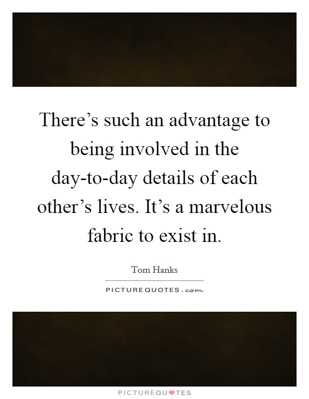 There's such an advantage to being involved in the day-to-day details of each other's lives. It's a marvelous fabric to exist in Picture Quote #1