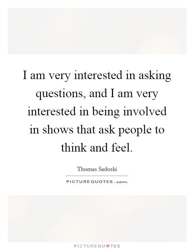 I am very interested in asking questions, and I am very interested in being involved in shows that ask people to think and feel Picture Quote #1