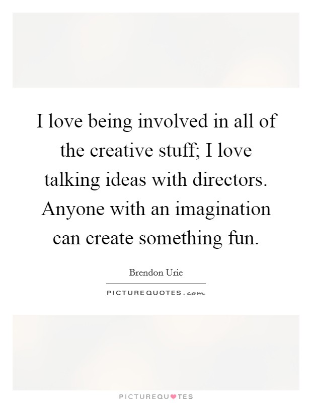 I love being involved in all of the creative stuff; I love talking ideas with directors. Anyone with an imagination can create something fun Picture Quote #1