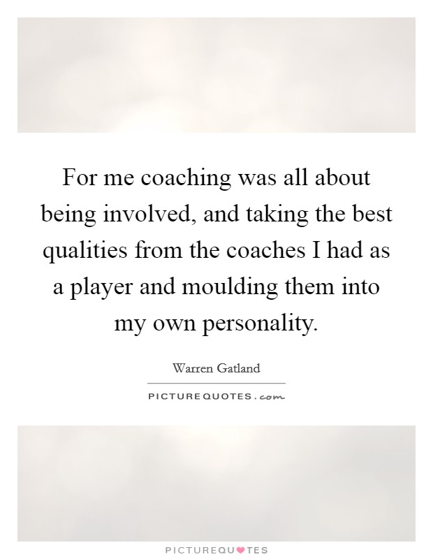 For me coaching was all about being involved, and taking the best qualities from the coaches I had as a player and moulding them into my own personality Picture Quote #1
