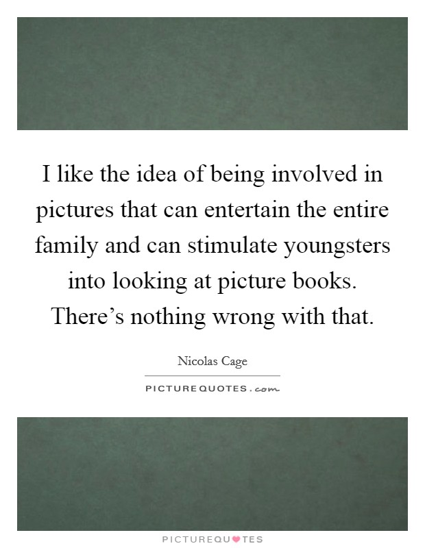 I like the idea of being involved in pictures that can entertain the entire family and can stimulate youngsters into looking at picture books. There's nothing wrong with that Picture Quote #1