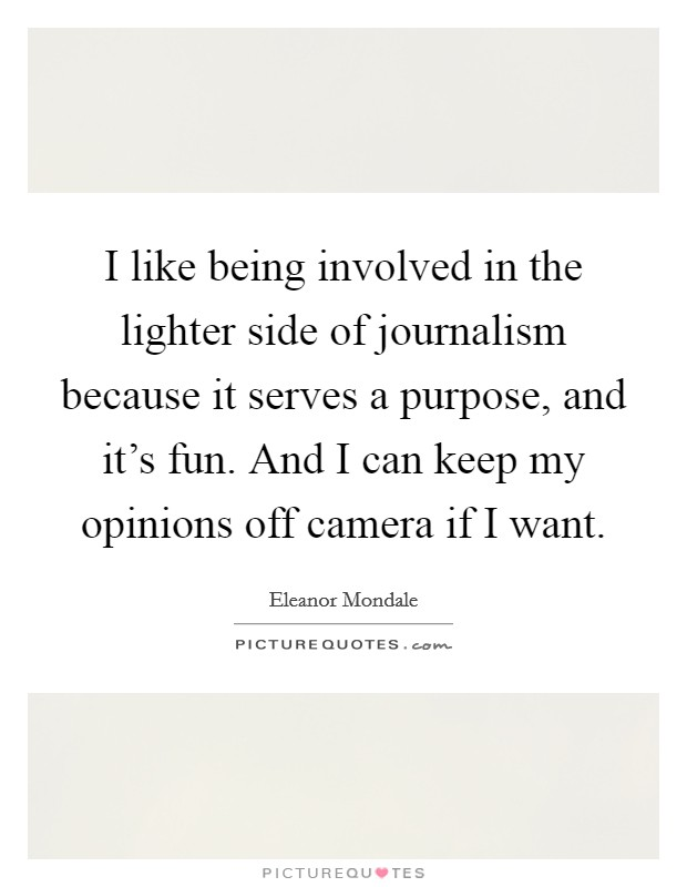 I like being involved in the lighter side of journalism because it serves a purpose, and it's fun. And I can keep my opinions off camera if I want Picture Quote #1