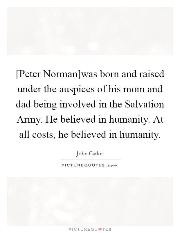 [Peter Norman]was born and raised under the auspices of his mom and dad being involved in the Salvation Army. He believed in humanity. At all costs, he believed in humanity Picture Quote #1