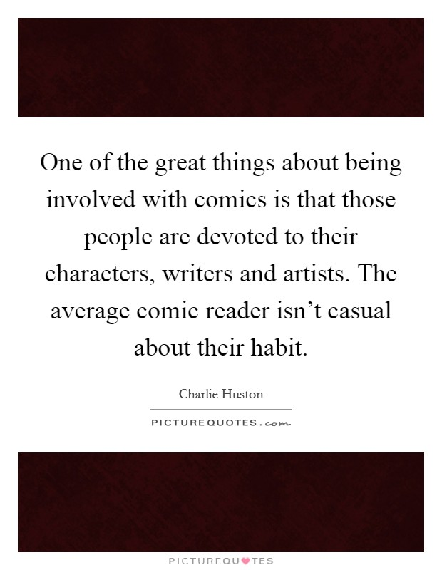 One of the great things about being involved with comics is that those people are devoted to their characters, writers and artists. The average comic reader isn't casual about their habit Picture Quote #1