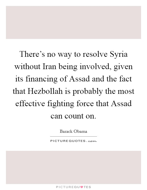There's no way to resolve Syria without Iran being involved, given its financing of Assad and the fact that Hezbollah is probably the most effective fighting force that Assad can count on Picture Quote #1