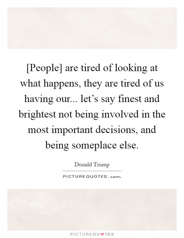 [People] are tired of looking at what happens, they are tired of us having our... let's say finest and brightest not being involved in the most important decisions, and being someplace else Picture Quote #1