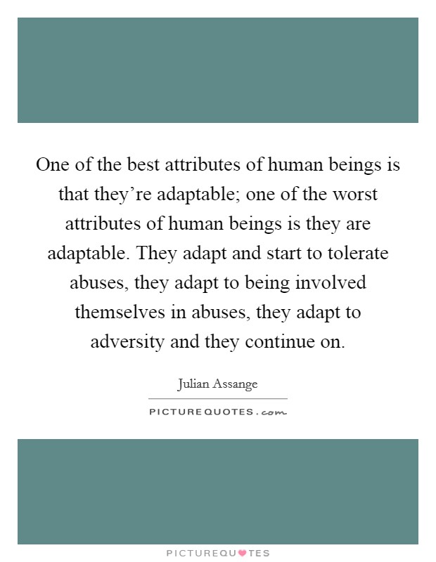 One of the best attributes of human beings is that they're adaptable; one of the worst attributes of human beings is they are adaptable. They adapt and start to tolerate abuses, they adapt to being involved themselves in abuses, they adapt to adversity and they continue on Picture Quote #1