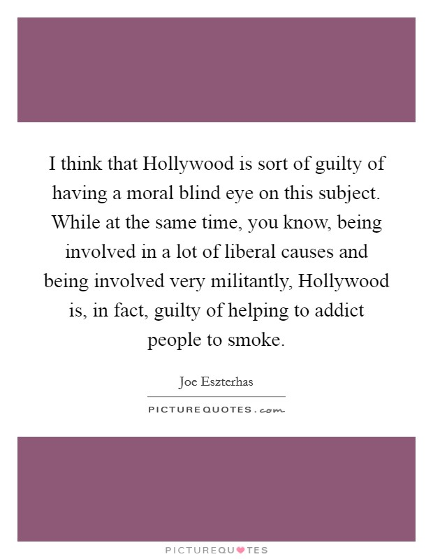 I think that Hollywood is sort of guilty of having a moral blind eye on this subject. While at the same time, you know, being involved in a lot of liberal causes and being involved very militantly, Hollywood is, in fact, guilty of helping to addict people to smoke Picture Quote #1