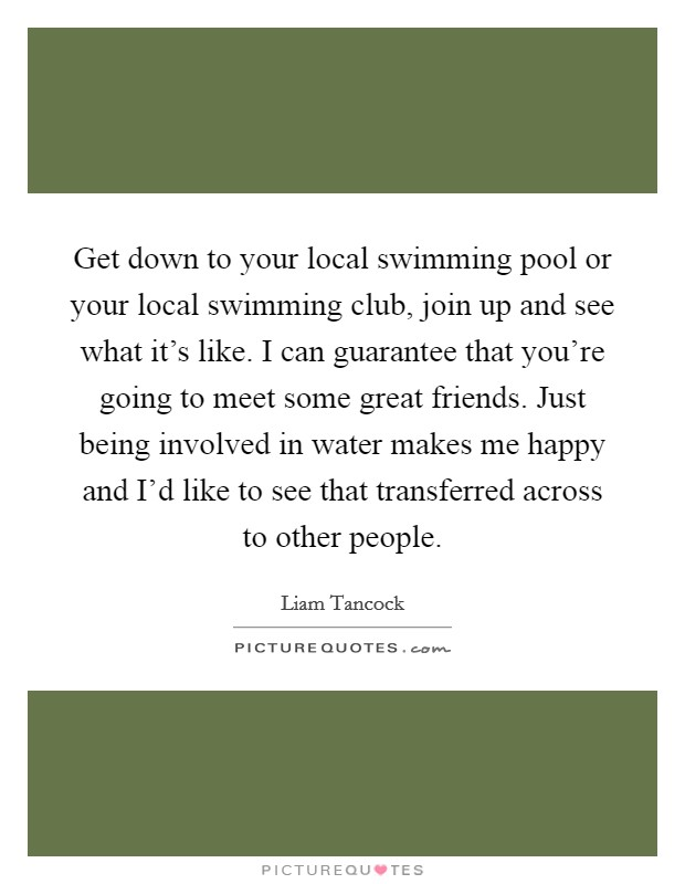 Get down to your local swimming pool or your local swimming club, join up and see what it's like. I can guarantee that you're going to meet some great friends. Just being involved in water makes me happy and I'd like to see that transferred across to other people Picture Quote #1