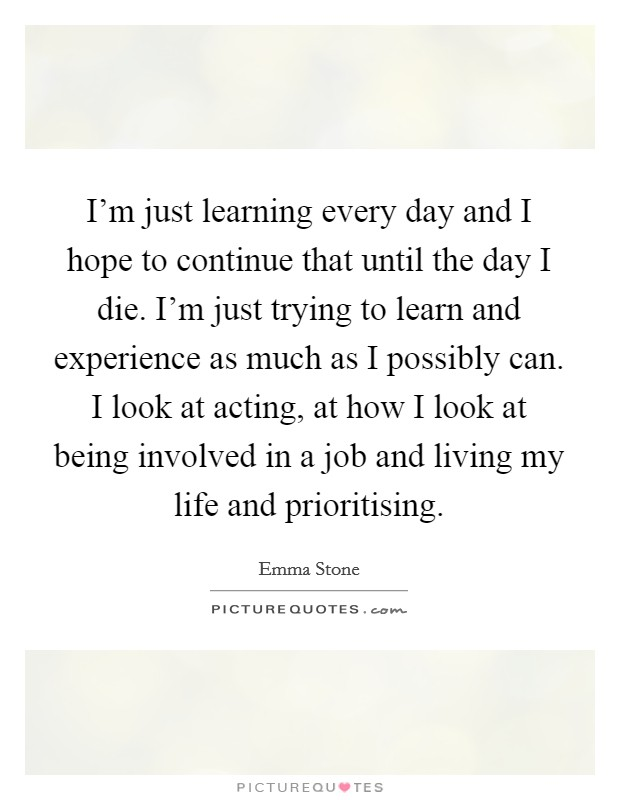 I'm just learning every day and I hope to continue that until the day I die. I'm just trying to learn and experience as much as I possibly can. I look at acting, at how I look at being involved in a job and living my life and prioritising Picture Quote #1