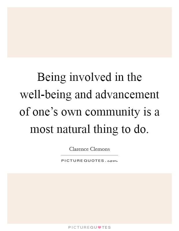 Being involved in the well-being and advancement of one's own community is a most natural thing to do Picture Quote #1