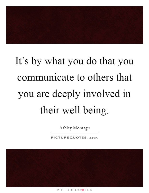 It's by what you do that you communicate to others that you are deeply involved in their well being Picture Quote #1