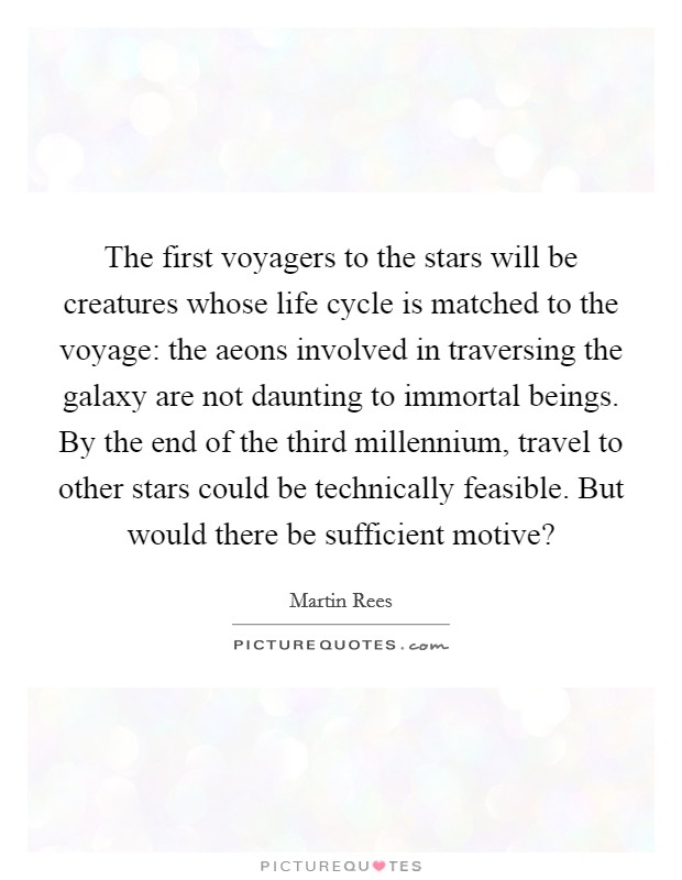 The first voyagers to the stars will be creatures whose life cycle is matched to the voyage: the aeons involved in traversing the galaxy are not daunting to immortal beings. By the end of the third millennium, travel to other stars could be technically feasible. But would there be sufficient motive? Picture Quote #1