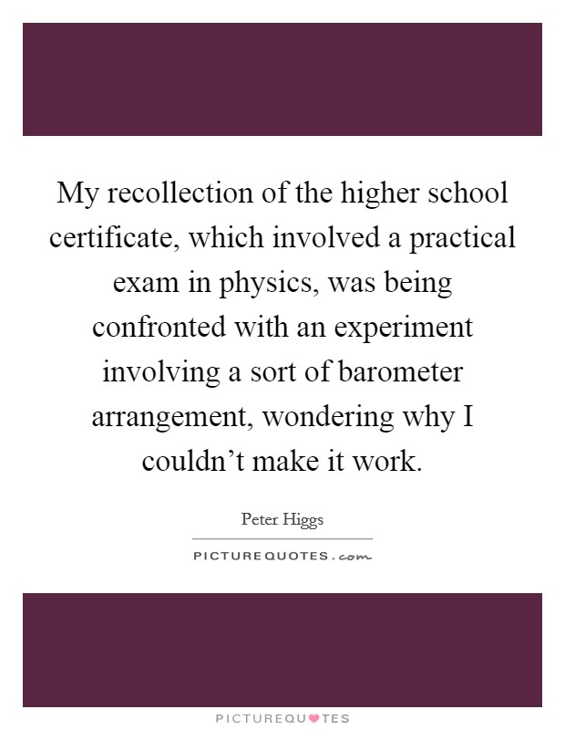 My recollection of the higher school certificate, which involved a practical exam in physics, was being confronted with an experiment involving a sort of barometer arrangement, wondering why I couldn't make it work Picture Quote #1