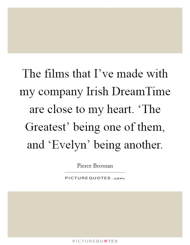 The films that I've made with my company Irish DreamTime are close to my heart. 'The Greatest' being one of them, and 'Evelyn' being another. Picture Quote #1