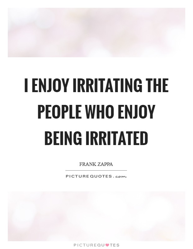 I enjoy irritating the people who enjoy being irritated Picture Quote #1