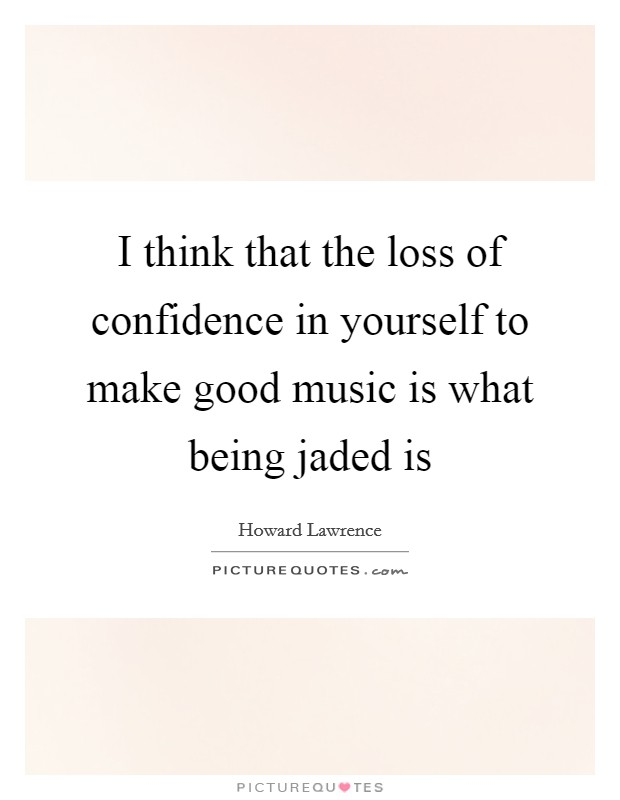 I think that the loss of confidence in yourself to make good music is what being jaded is Picture Quote #1