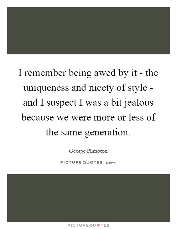 I remember being awed by it - the uniqueness and nicety of style - and I suspect I was a bit jealous because we were more or less of the same generation Picture Quote #1