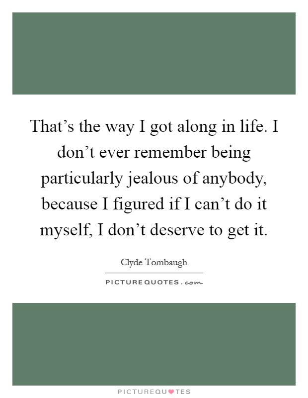That's the way I got along in life. I don't ever remember being particularly jealous of anybody, because I figured if I can't do it myself, I don't deserve to get it Picture Quote #1