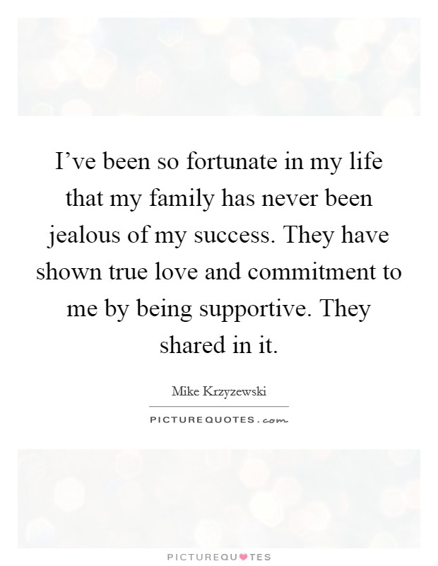 I've been so fortunate in my life that my family has never been jealous of my success. They have shown true love and commitment to me by being supportive. They shared in it Picture Quote #1