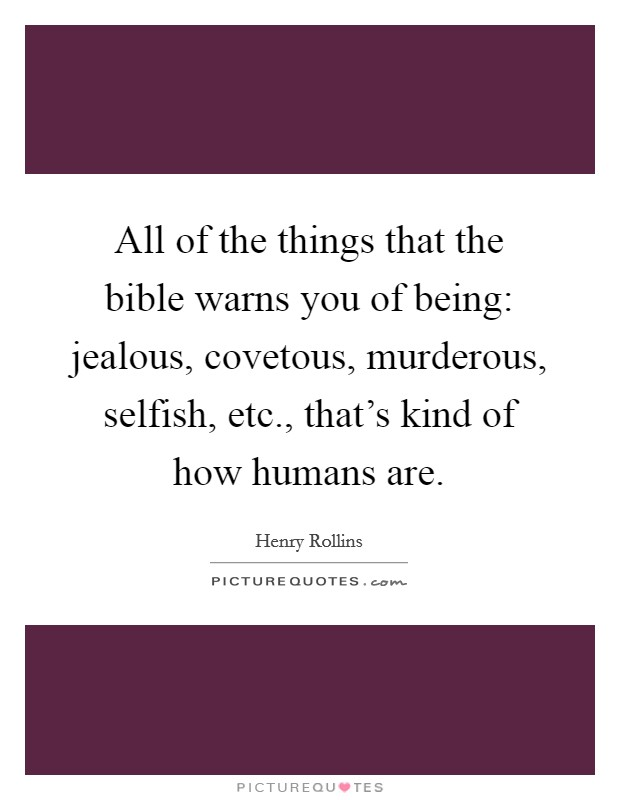 All of the things that the bible warns you of being: jealous, covetous, murderous, selfish, etc., that's kind of how humans are Picture Quote #1