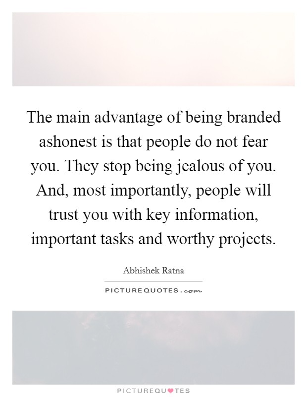 The main advantage of being branded ashonest is that people do not fear you. They stop being jealous of you. And, most importantly, people will trust you with key information, important tasks and worthy projects Picture Quote #1