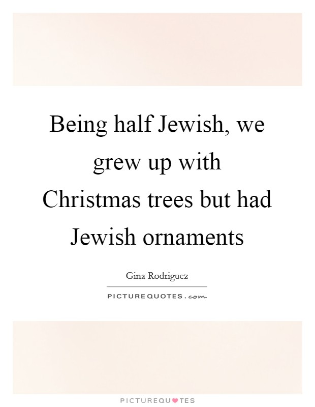 Being half Jewish, we grew up with Christmas trees but had Jewish ornaments Picture Quote #1