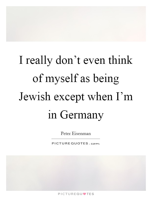 I really don't even think of myself as being Jewish except when I'm in Germany Picture Quote #1