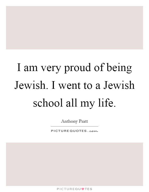 I am very proud of being Jewish. I went to a Jewish school all my life Picture Quote #1