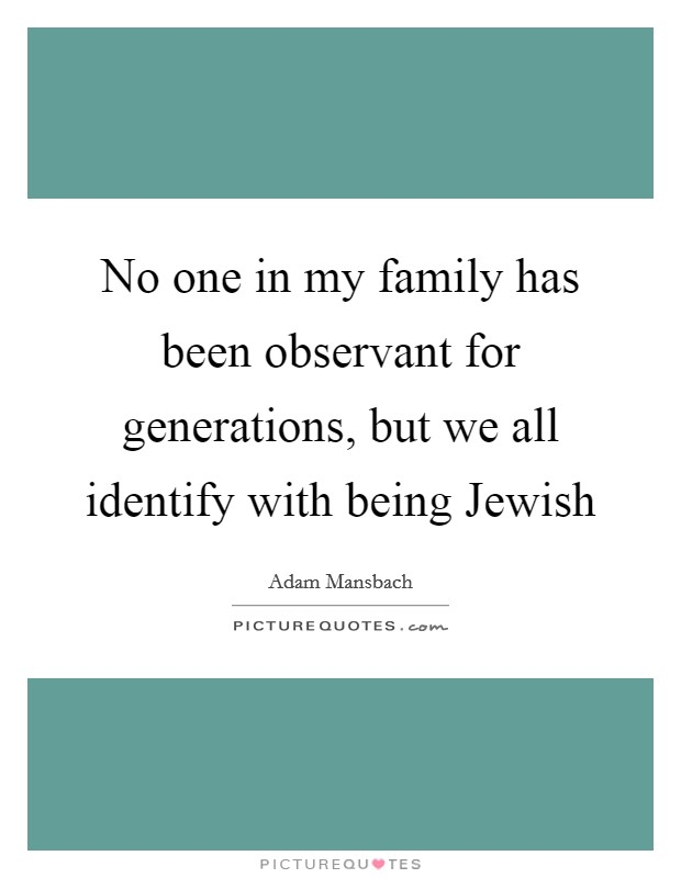 No one in my family has been observant for generations, but we all identify with being Jewish Picture Quote #1