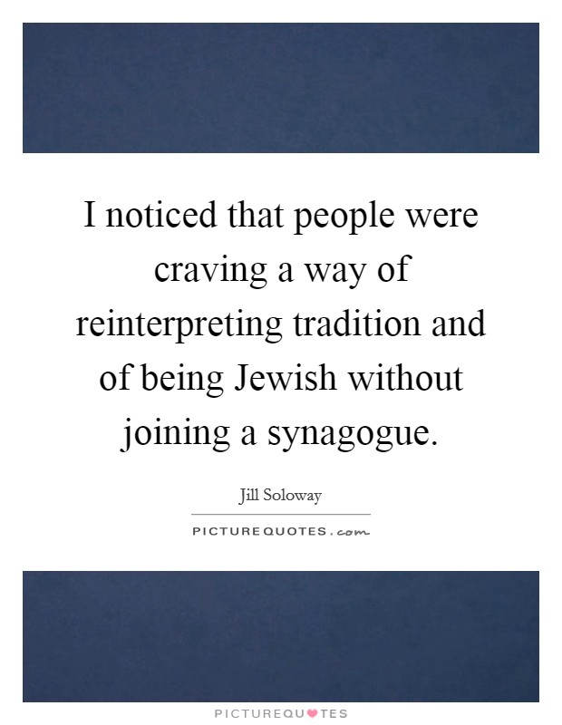 I noticed that people were craving a way of reinterpreting tradition and of being Jewish without joining a synagogue Picture Quote #1