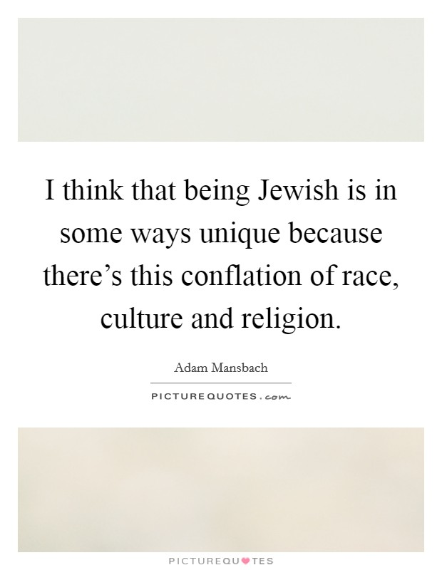 I think that being Jewish is in some ways unique because there's this conflation of race, culture and religion Picture Quote #1