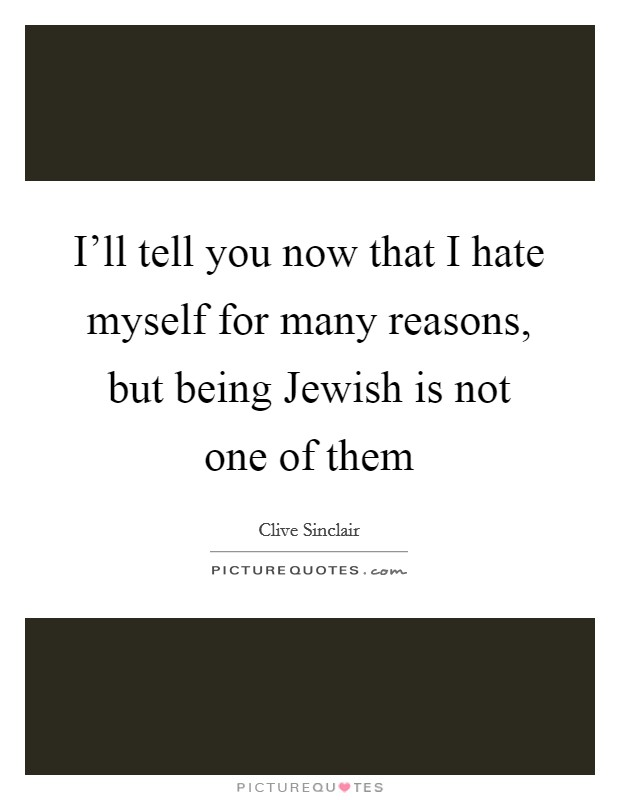 I'll tell you now that I hate myself for many reasons, but being Jewish is not one of them Picture Quote #1