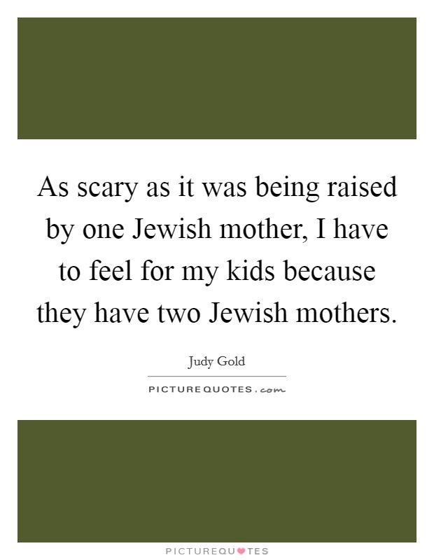 As scary as it was being raised by one Jewish mother, I have to feel for my kids because they have two Jewish mothers Picture Quote #1