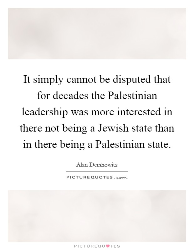 It simply cannot be disputed that for decades the Palestinian leadership was more interested in there not being a Jewish state than in there being a Palestinian state Picture Quote #1
