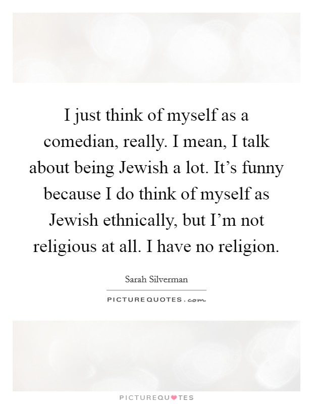 I just think of myself as a comedian, really. I mean, I talk about being Jewish a lot. It's funny because I do think of myself as Jewish ethnically, but I'm not religious at all. I have no religion Picture Quote #1