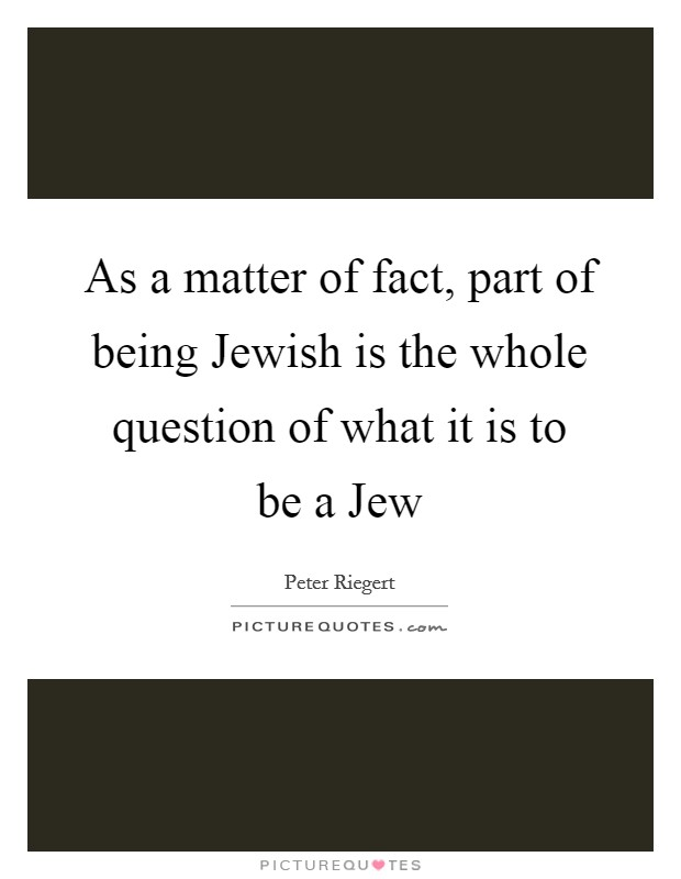 As a matter of fact, part of being Jewish is the whole question of what it is to be a Jew Picture Quote #1
