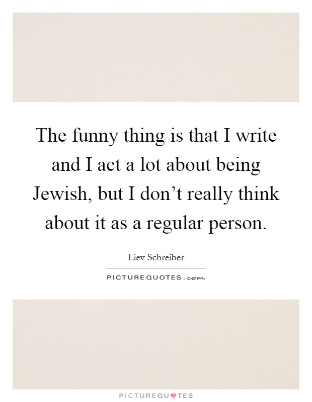 The funny thing is that I write and I act a lot about being Jewish, but I don't really think about it as a regular person Picture Quote #1