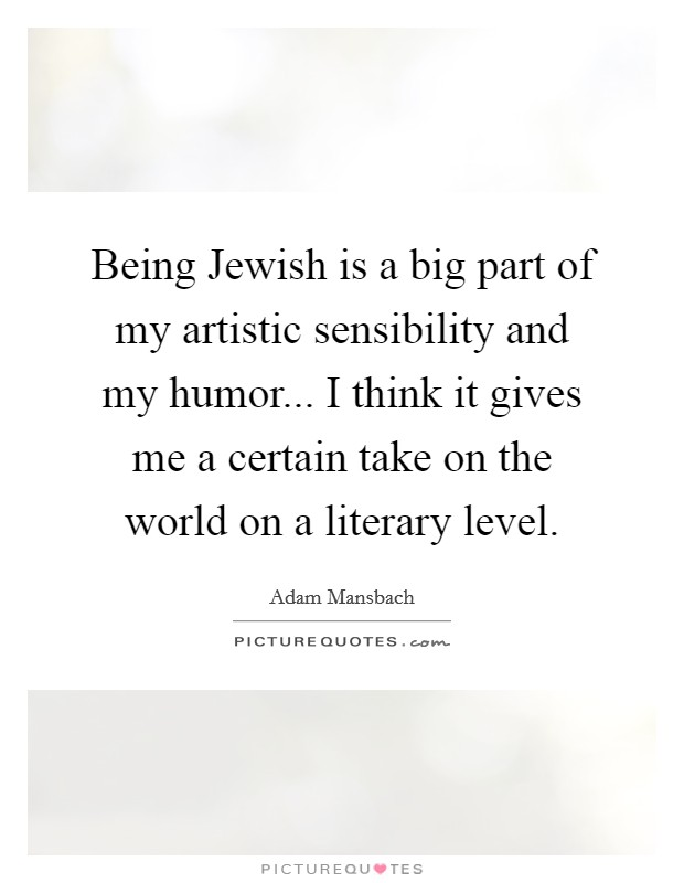 Being Jewish is a big part of my artistic sensibility and my humor... I think it gives me a certain take on the world on a literary level Picture Quote #1