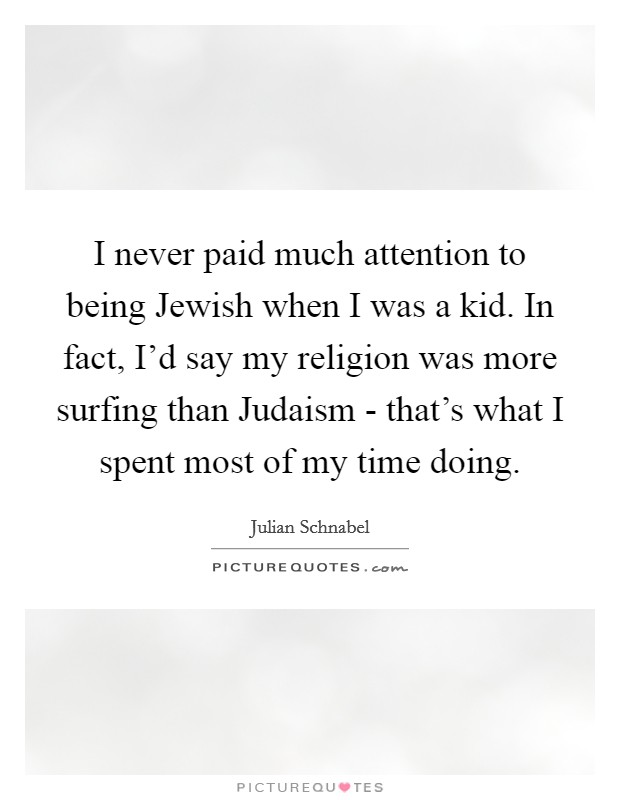 I never paid much attention to being Jewish when I was a kid. In fact, I'd say my religion was more surfing than Judaism - that's what I spent most of my time doing Picture Quote #1