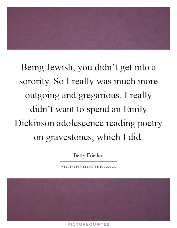 Being Jewish, you didn't get into a sorority. So I really was much more outgoing and gregarious. I really didn't want to spend an Emily Dickinson adolescence reading poetry on gravestones, which I did Picture Quote #1