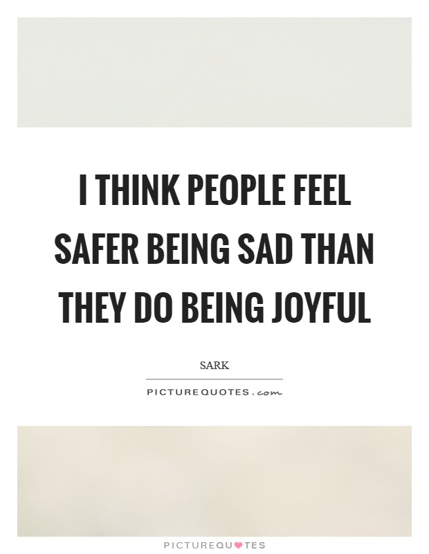 I think people feel safer being sad than they do being joyful Picture Quote #1