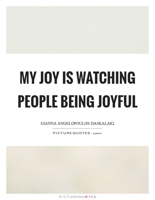 My joy is watching people being joyful Picture Quote #1