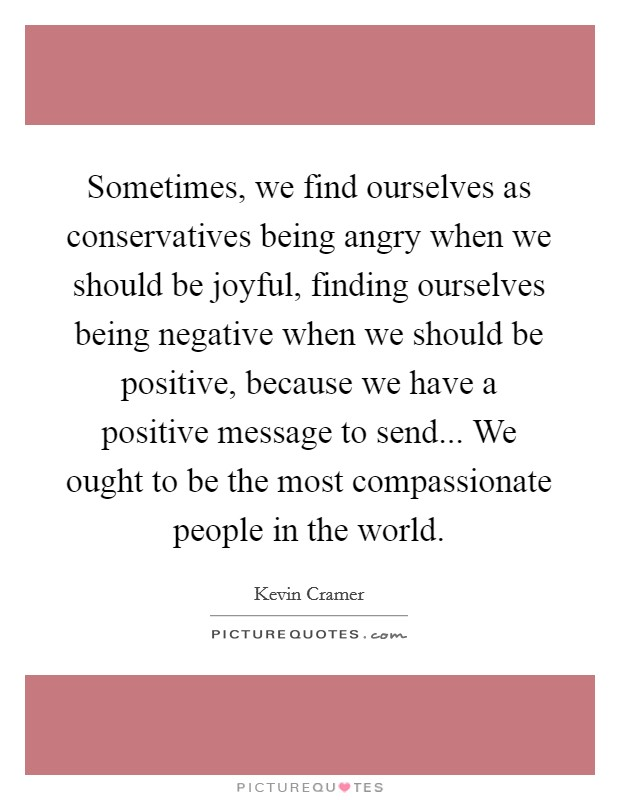Sometimes, we find ourselves as conservatives being angry when we should be joyful, finding ourselves being negative when we should be positive, because we have a positive message to send... We ought to be the most compassionate people in the world Picture Quote #1