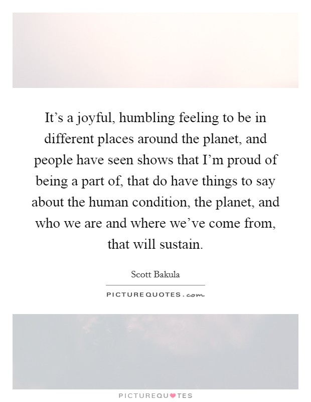 It's a joyful, humbling feeling to be in different places around the planet, and people have seen shows that I'm proud of being a part of, that do have things to say about the human condition, the planet, and who we are and where we've come from, that will sustain Picture Quote #1